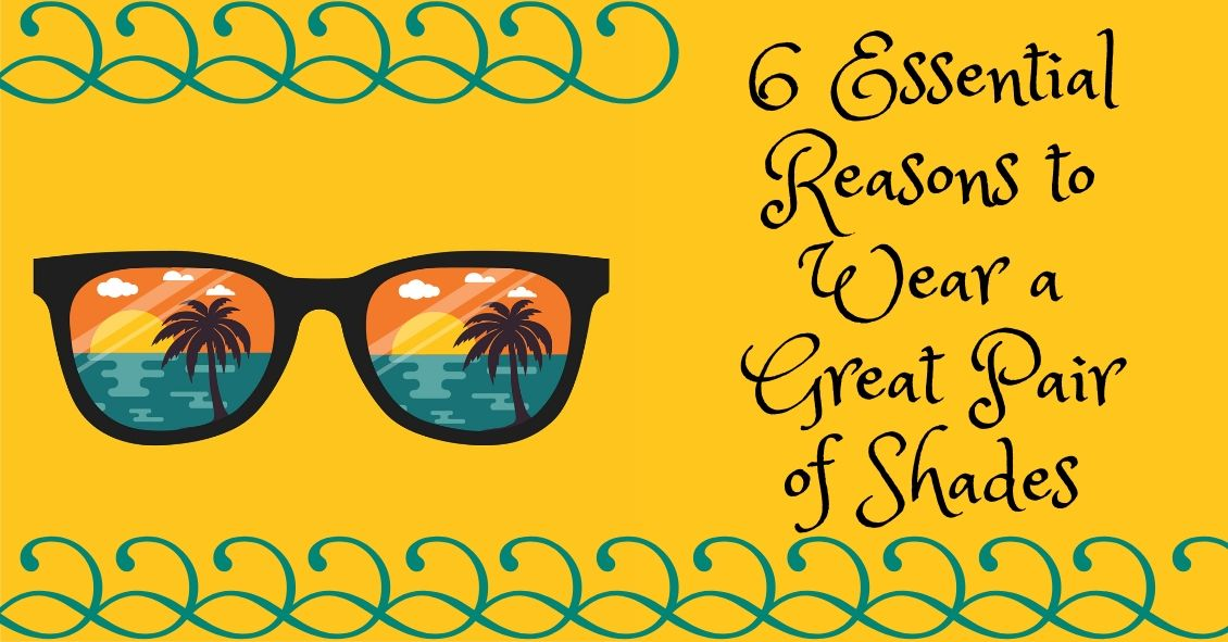 6 Reasons Sunglasses Are Essential
